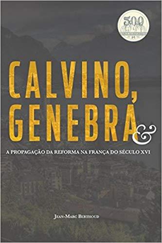 Calvino, Genebra E A Propagação Da Reforma Na França Do Século