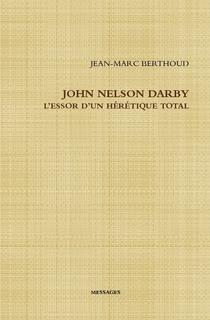 John Nelson Darby L'essor d'un hérétique total