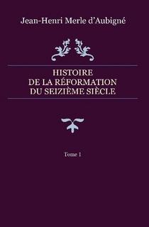 Histoire de la Réformation du seizième siècle  – Tome 1
